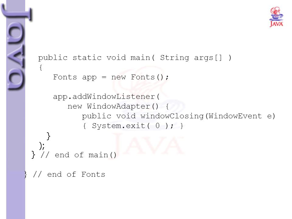 public static void main( String args[] ) { Fonts app = new Fonts(); app.addWindowListener( new WindowAdapter() { public void windowClosing(WindowEvent e) { System.exit( 0 ); } } ); } // end of main() } // end of Fonts